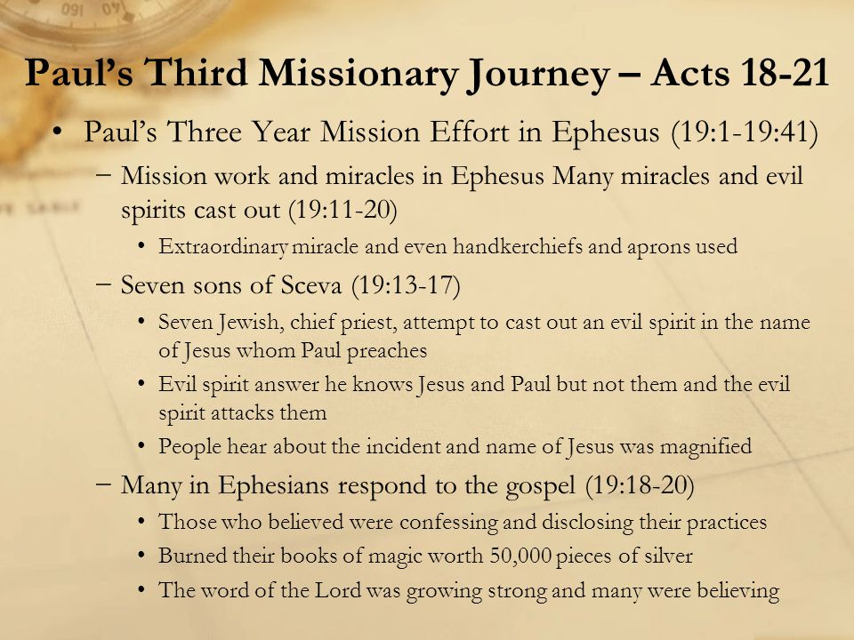 Paul, Luke & others travel towards Jerusalem (20:13-21:16) −Paul's visit with the Ephesian elders at Miletus (20:17-38) −Paul s farewell and word of encouragement to the elders of Ephesus (20:26-36) He had declared to them the whole purpose of God Told to guard the flock, the church, of which the Holy Spirit had made them overseers which Jesus purchased with his own blood Savage wolves will come to destroy the church, men will arise from among you speaking perverse things to draw away disciples away from them so they should be alert Commend them in God and His word of grace Word is able to build them up and give them the inheritance He did not do things for money but he worked hard In the same way they should remember the weak Remember the words of Jesus, It is more blessed to give than to receive Paul's Third Missionary Journey – Acts 18-21