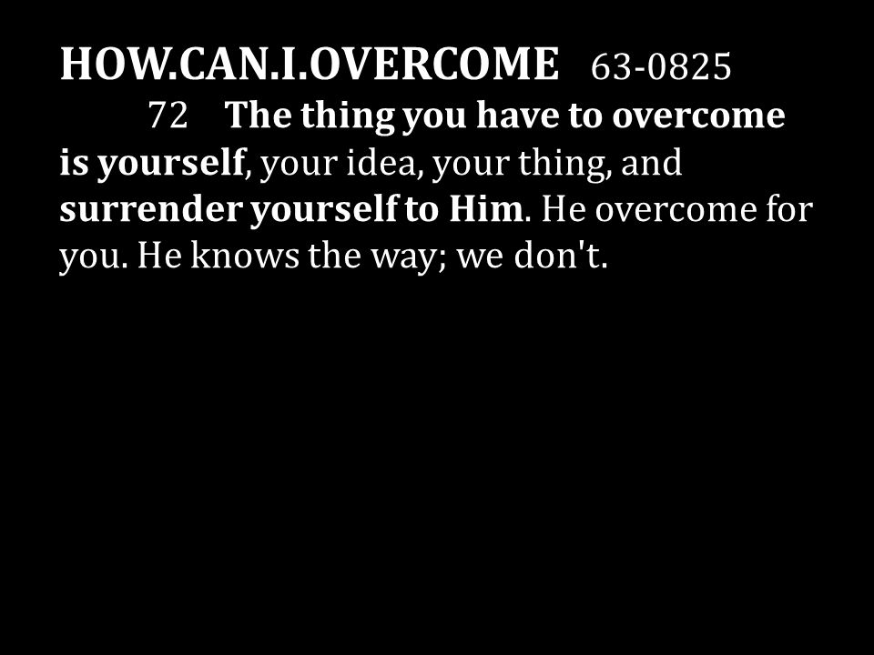 HOW.CAN.I.OVERCOME 63-0825 72 The thing you have to overcome is yourself, your idea, your thing, and surrender yourself to Him.