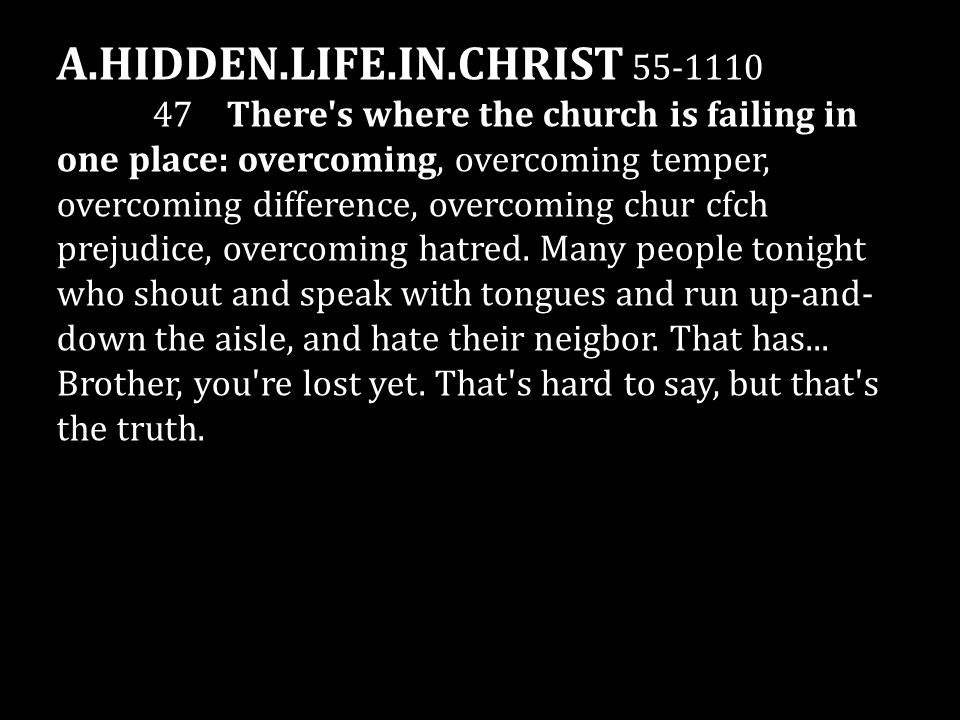 A.HIDDEN.LIFE.IN.CHRIST 55-1110 47 There s where the church is failing in one place: overcoming, overcoming temper, overcoming difference, overcoming chur cfch prejudice, overcoming hatred.