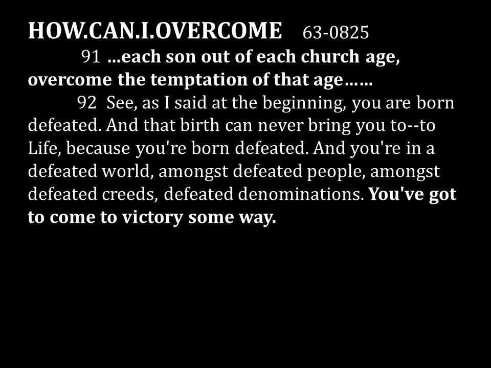 HOW.CAN.I.OVERCOME 63-0825 91 …each son out of each church age, overcome the temptation of that age…… 92 See, as I said at the beginning, you are born defeated.