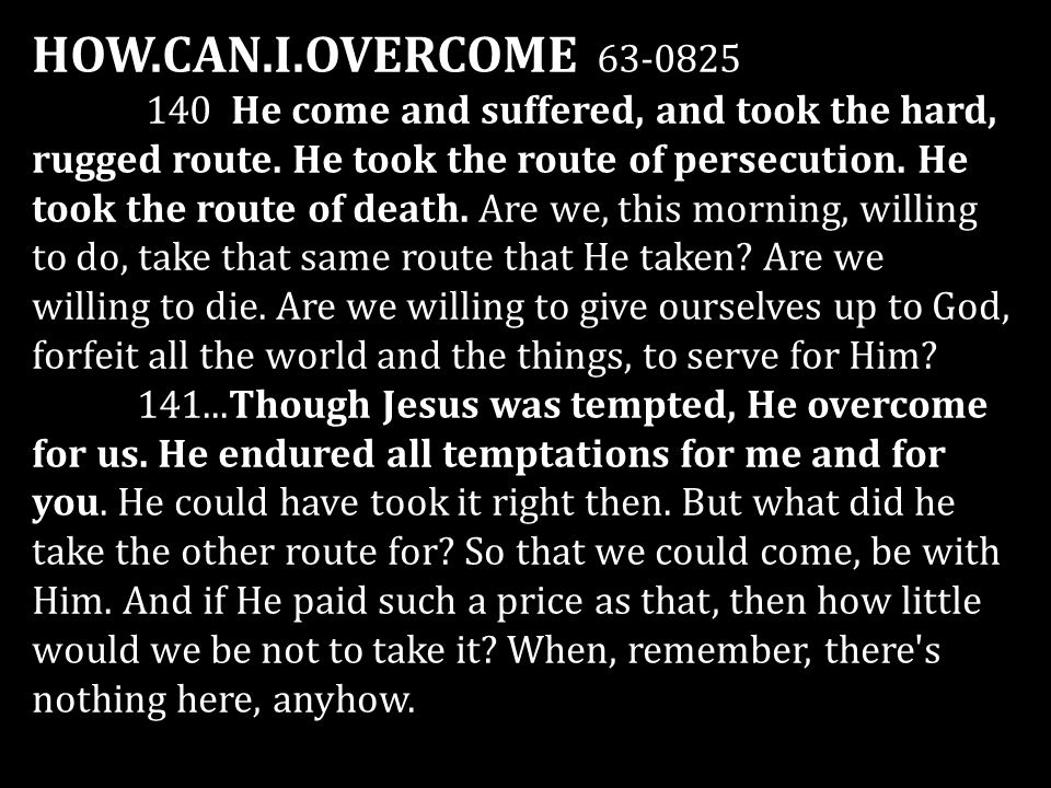 HOW.CAN.I.OVERCOME 63-0825 140 He come and suffered, and took the hard, rugged route. He took the route of persecution. He took the route of death. Ar