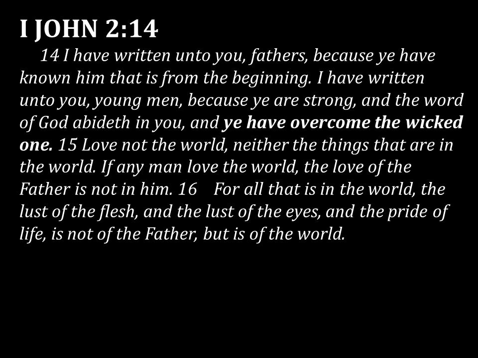 I JOHN 2:14 14 I have written unto you, fathers, because ye have known him that is from the beginning. I have written unto you, young men, because ye