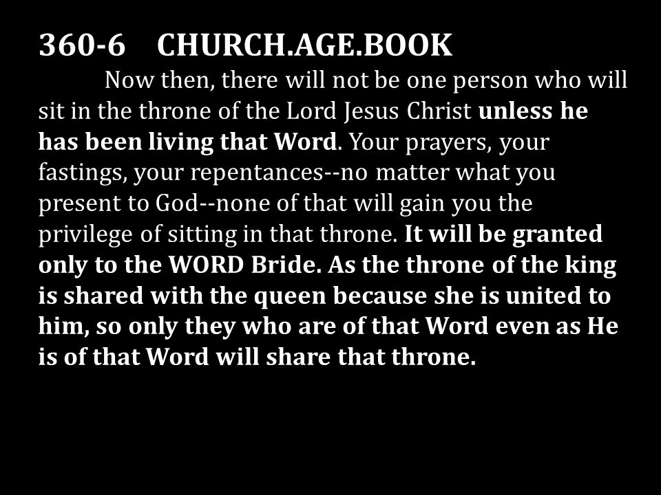 360-6 CHURCH.AGE.BOOK Now then, there will not be one person who will sit in the throne of the Lord Jesus Christ unless he has been living that Word.