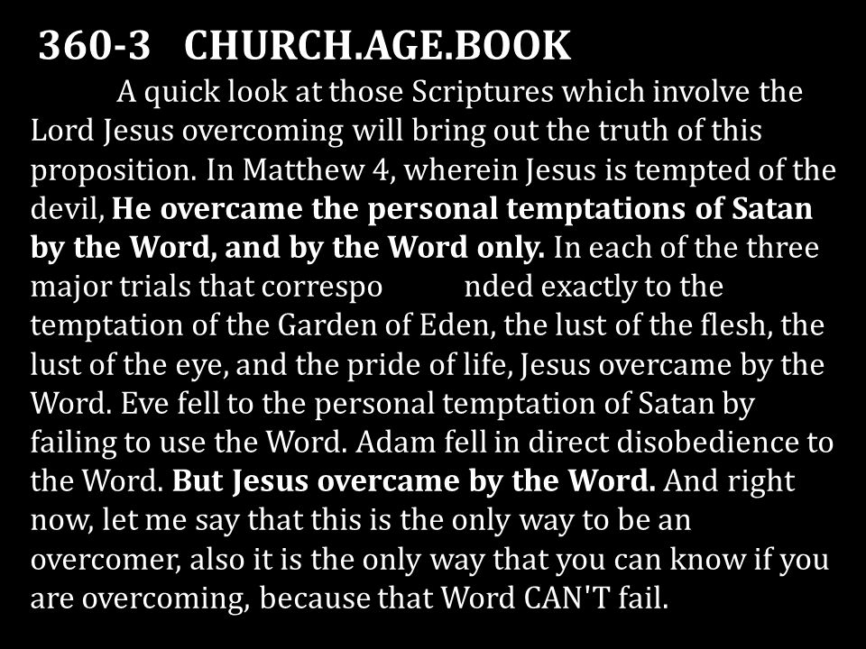 360-3 CHURCH.AGE.BOOK A quick look at those Scriptures which involve the Lord Jesus overcoming will bring out the truth of this proposition. In Matthe