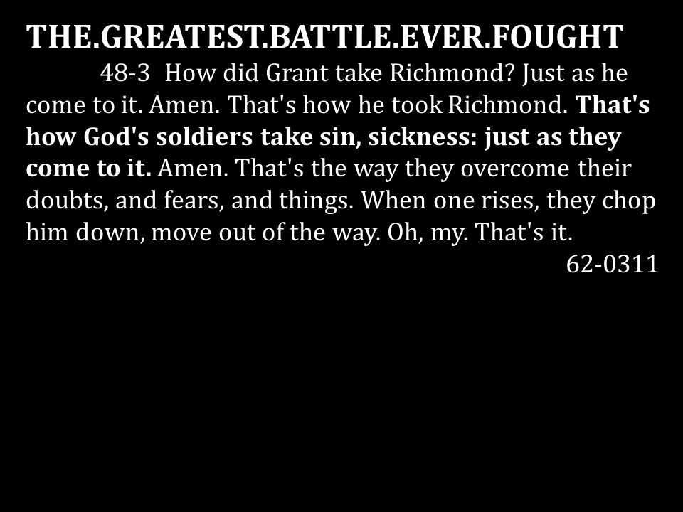 THE.GREATEST.BATTLE.EVER.FOUGHT 48-3 How did Grant take Richmond? Just as he come to it. Amen. That's how he took Richmond. That's how God's soldiers