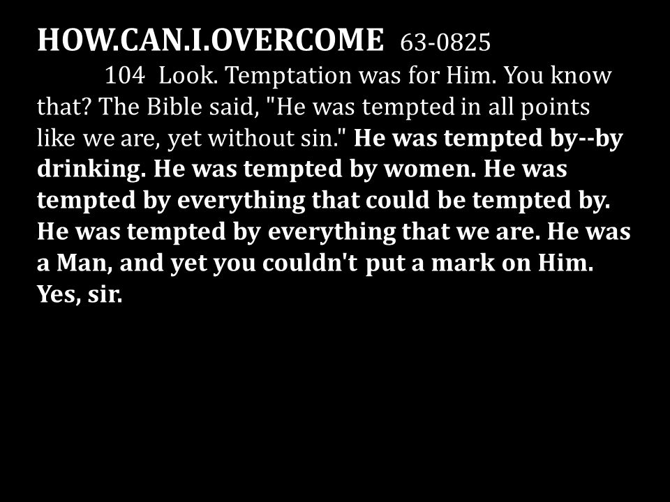 HOW.CAN.I.OVERCOME 63-0825 104 Look. Temptation was for Him. You know that? The Bible said,