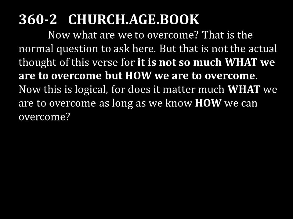360-2 CHURCH.AGE.BOOK Now what are we to overcome? That is the normal question to ask here. But that is not the actual thought of this verse for it is