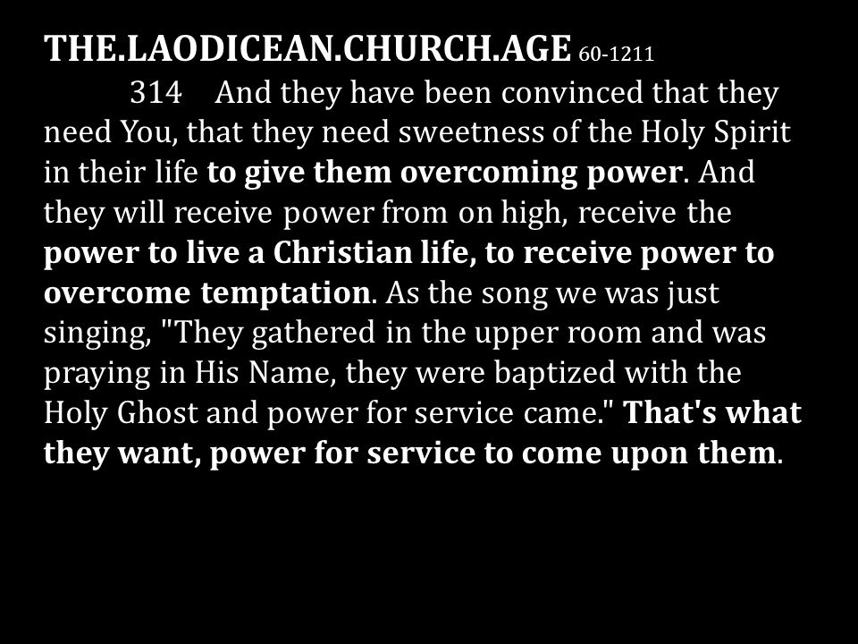 THE.LAODICEAN.CHURCH.AGE 60-1211 314 And they have been convinced that they need You, that they need sweetness of the Holy Spirit in their life to giv