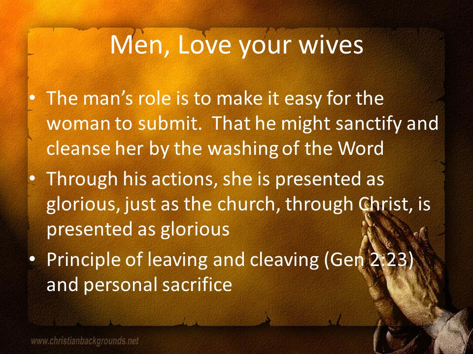 Men, Love your wives The man's role is to make it easy for the woman to submit.