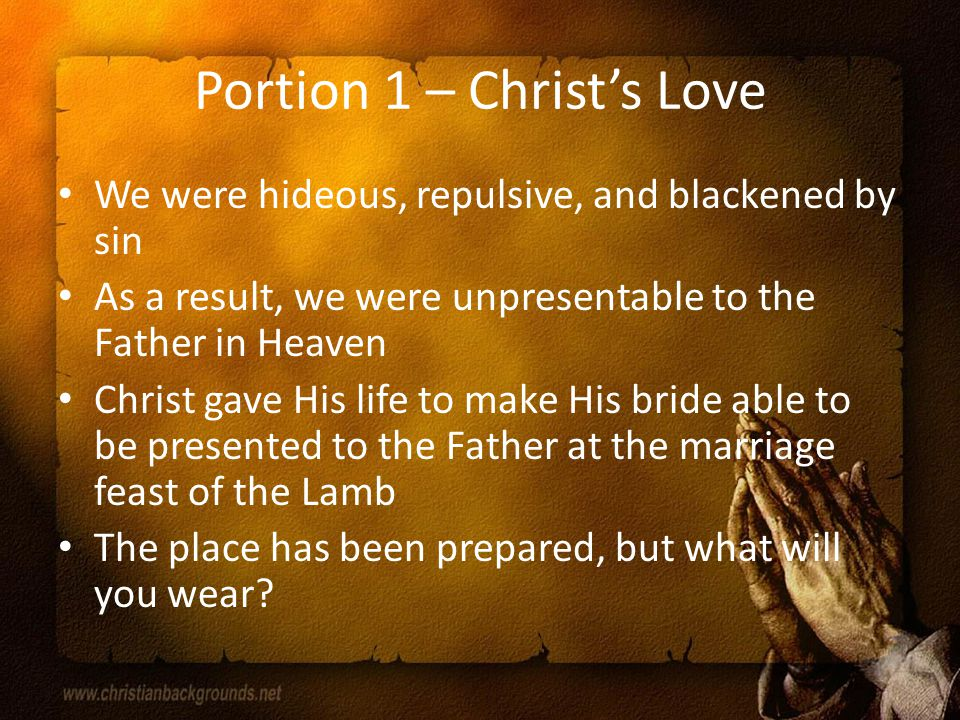 Portion 1 – Christ's Love We were hideous, repulsive, and blackened by sin As a result, we were unpresentable to the Father in Heaven Christ gave His life to make His bride able to be presented to the Father at the marriage feast of the Lamb The place has been prepared, but what will you wear