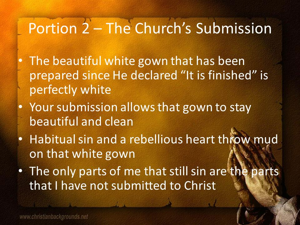 Portion 2 – The Church's Submission The beautiful white gown that has been prepared since He declared It is finished is perfectly white Your submission allows that gown to stay beautiful and clean Habitual sin and a rebellious heart throw mud on that white gown The only parts of me that still sin are the parts that I have not submitted to Christ