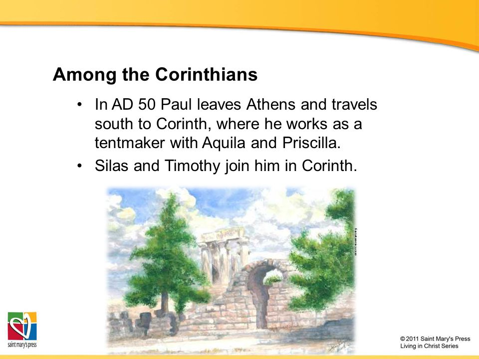 Among the Corinthians In AD 50 Paul leaves Athens and travels south to Corinth, where he works as a tentmaker with Aquila and Priscilla.