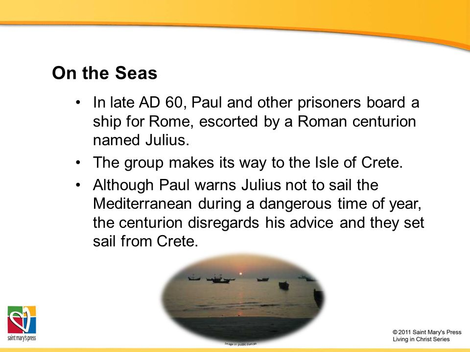 On the Seas In late AD 60, Paul and other prisoners board a ship for Rome, escorted by a Roman centurion named Julius.