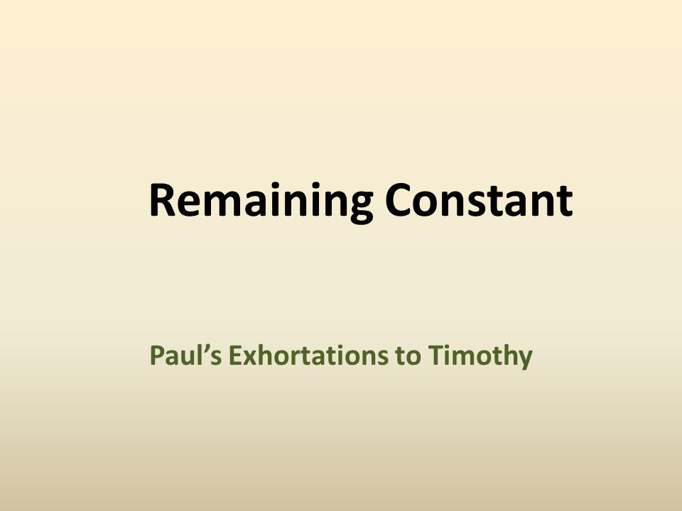 Remaining Constant: Paul's Exhortations to Timothy Give Attention, Pay Close Attention 1 Tim 4:13, 16  devote thought and effort to  apply yourself to  occupy yourself with Why.