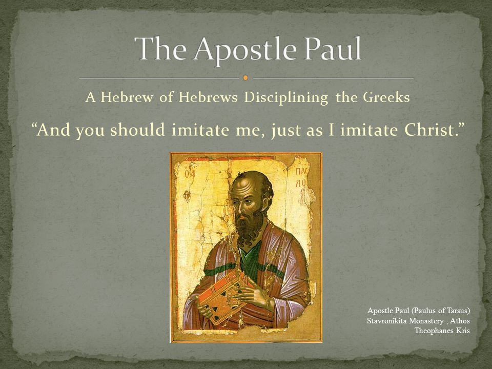 A Hebrew of Hebrews Disciplining the Greeks And you should imitate me, just as I imitate Christ. Apostle Paul (Paulus of Tarsus) Stavronikita Monastery, Athos Theophanes Kris