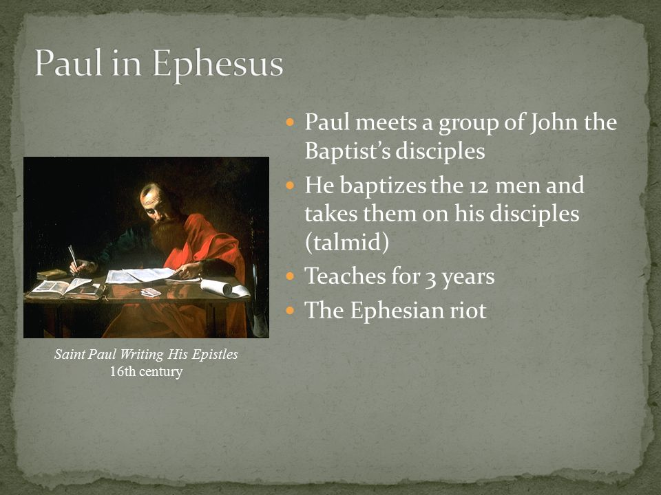 Paul meets a group of John the Baptist's disciples He baptizes the 12 men and takes them on his disciples (talmid) Teaches for 3 years The Ephesian riot Saint Paul Writing His Epistles 16th century