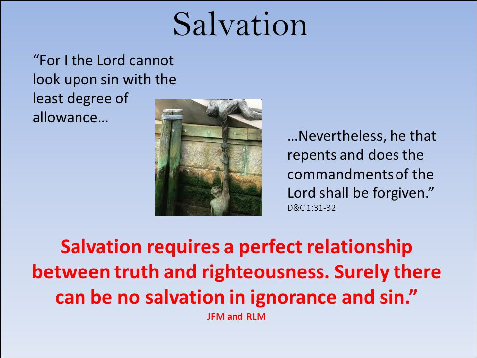 …Nevertheless, he that repents and does the commandments of the Lord shall be forgiven. D&C 1:31-32 For I the Lord cannot look upon sin with the least degree of allowance… Salvation Salvation requires a perfect relationship between truth and righteousness.