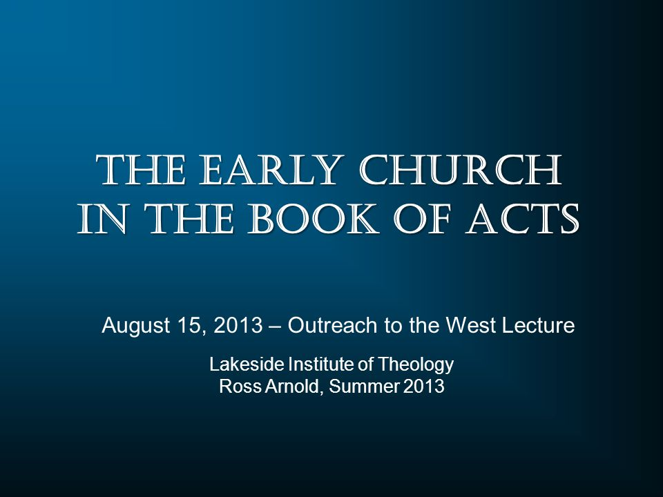 Lakeside Institute of Theology Ross Arnold, Summer 2013 August 15, 2013 – Outreach to the West Lecture The Early Church in the Book of Acts
