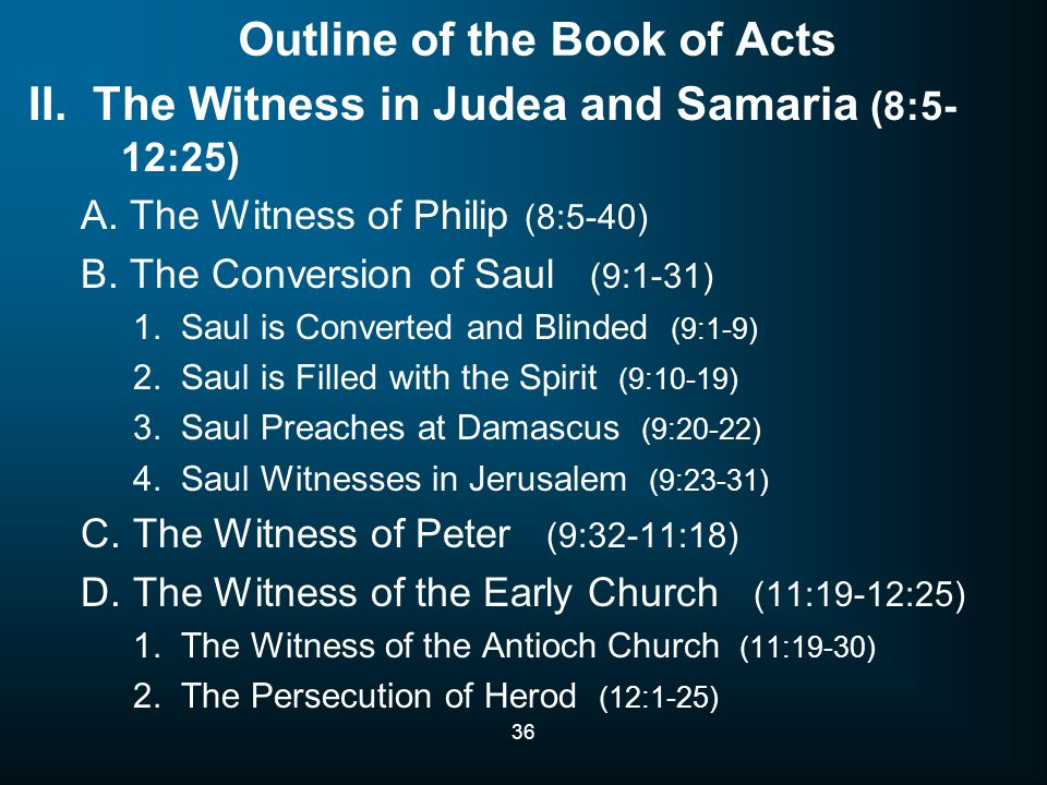 36 Outline of the Book of Acts II. The Witness in Judea and Samaria (8:5- 12:25) A.