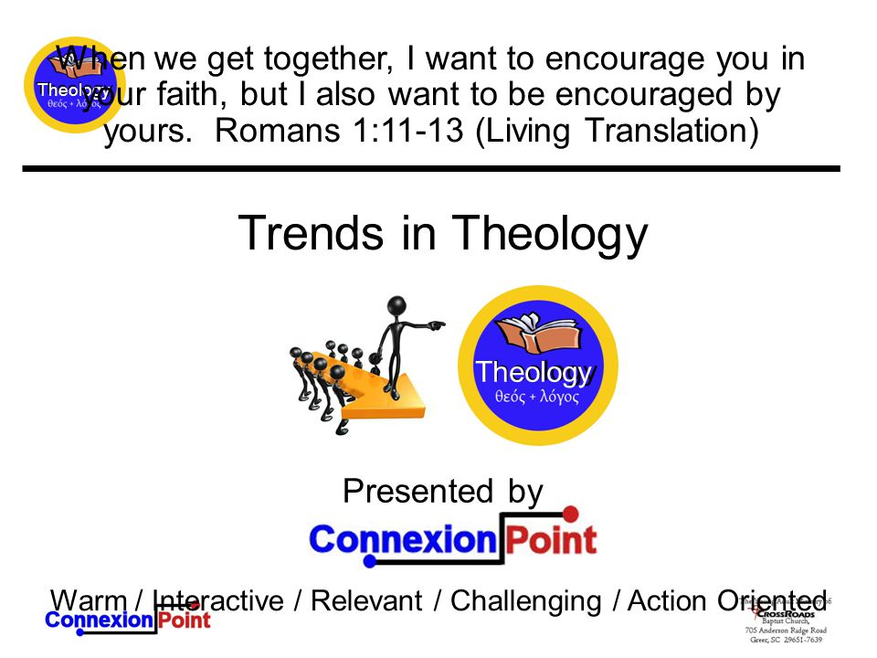 Theology Presented by Warm / Interactive / Relevant / Challenging / Action Oriented When we get together, I want to encourage you in your faith, but I also want to be encouraged by yours.