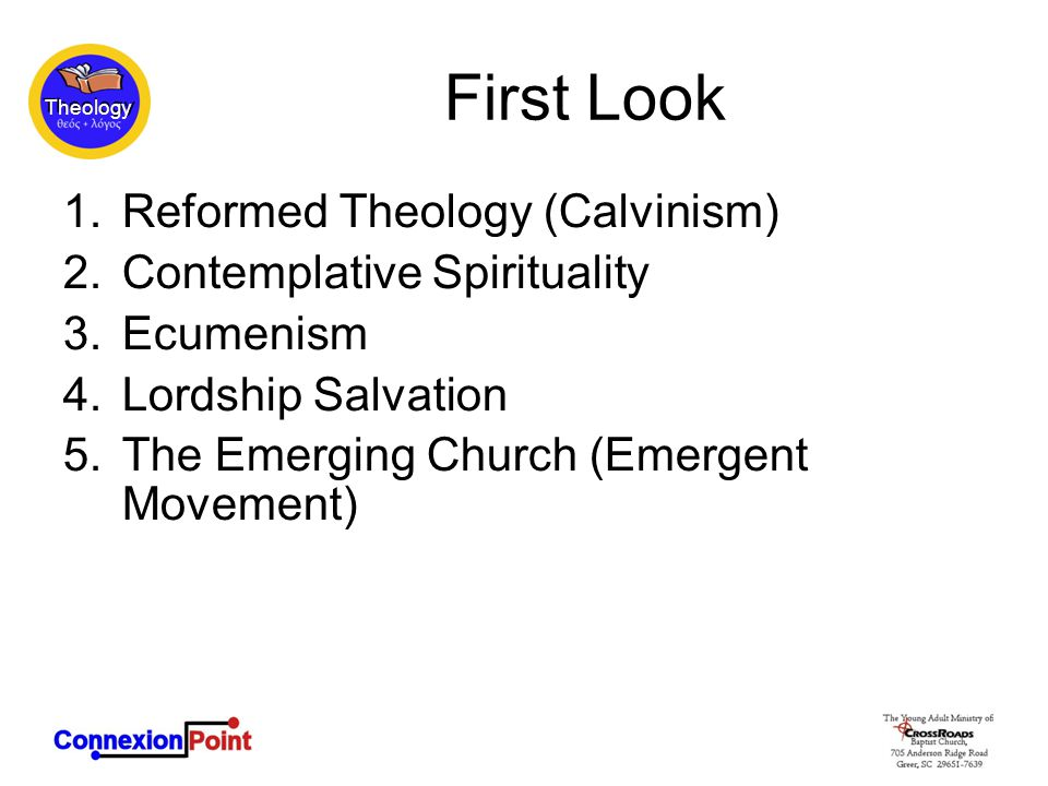 Theology First Look 1.Reformed Theology (Calvinism) 2.Contemplative Spirituality 3.Ecumenism 4.Lordship Salvation 5.The Emerging Church (Emergent Movement)