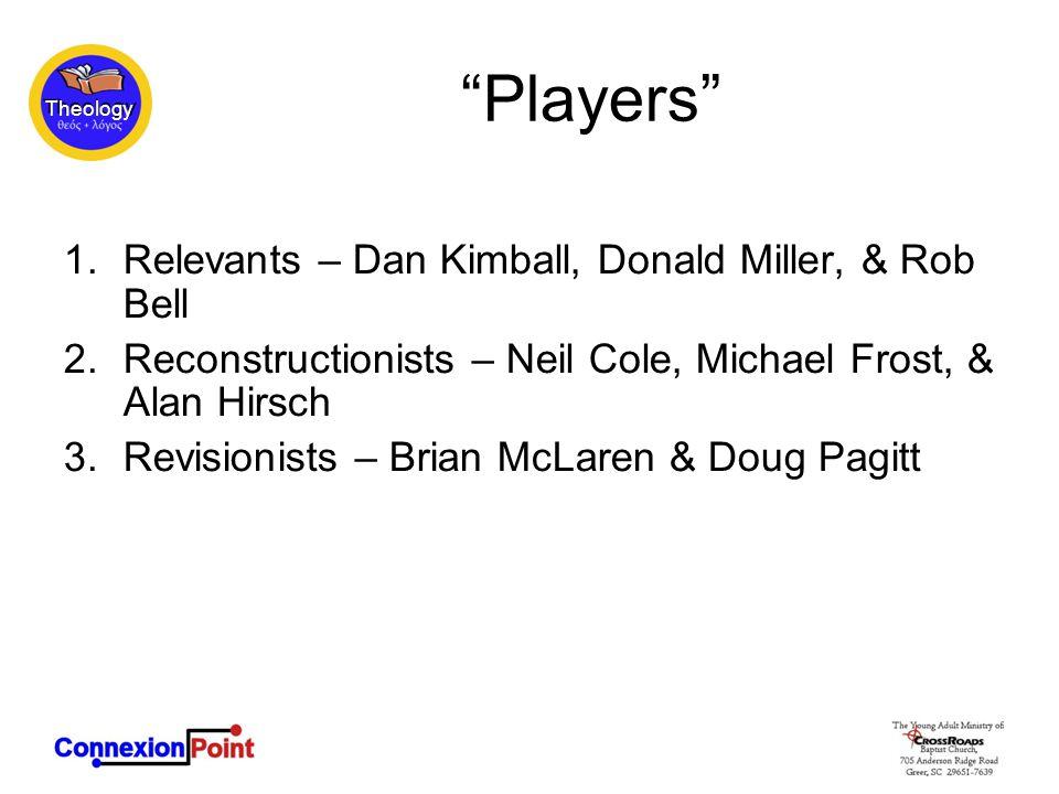 Theology Players 1.Relevants – Dan Kimball, Donald Miller, & Rob Bell 2.Reconstructionists – Neil Cole, Michael Frost, & Alan Hirsch 3.Revisionists – Brian McLaren & Doug Pagitt