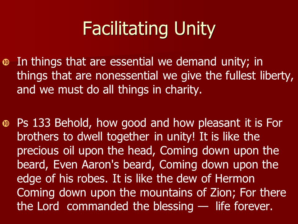 Facilitating Unity   In things that are essential we demand unity; in things that are nonessential we give the fullest liberty, and we must do all things in charity.