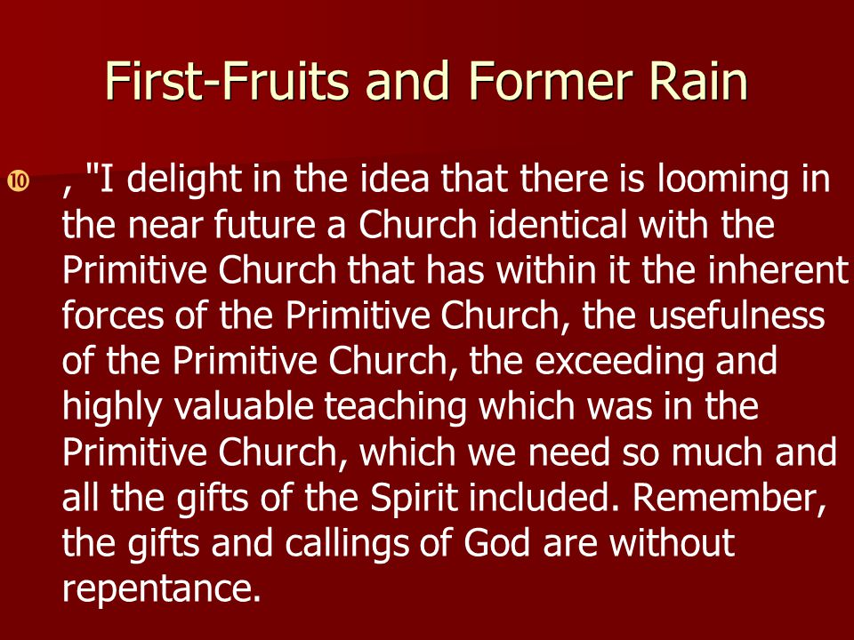 First-Fruits and Former Rain  , I delight in the idea that there is looming in the near future a Church identical with the Primitive Church that has within it the inherent forces of the Primitive Church, the usefulness of the Primitive Church, the exceeding and highly valuable teaching which was in the Primitive Church, which we need so much and all the gifts of the Spirit included.