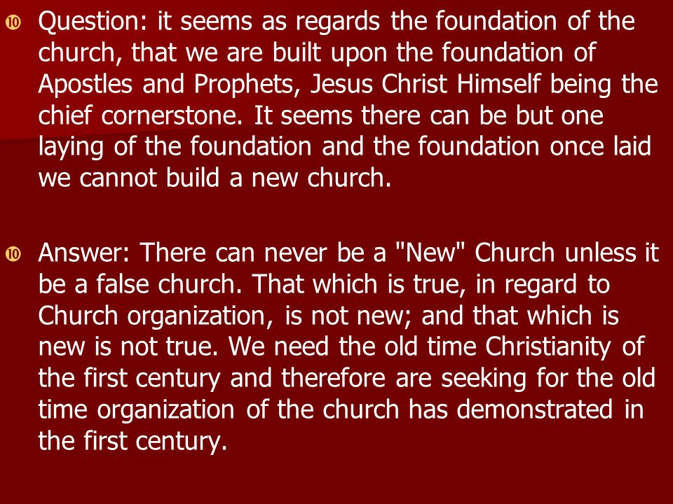   Question: it seems as regards the foundation of the church, that we are built upon the foundation of Apostles and Prophets, Jesus Christ Himself being the chief cornerstone.