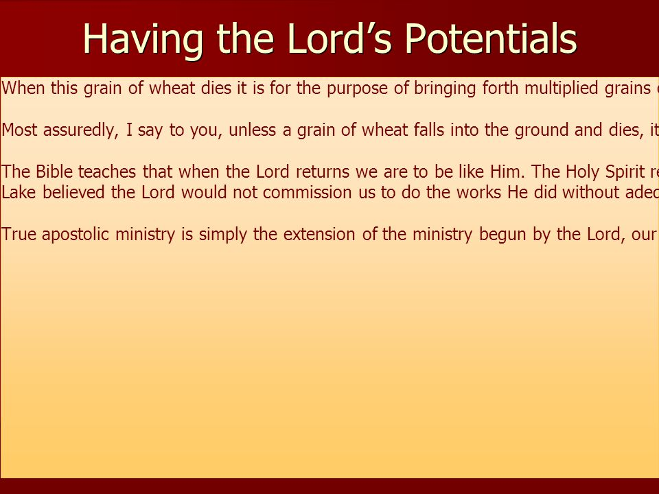 Having the Lord's Potentials When this grain of wheat dies it is for the purpose of bringing forth multiplied grains of wheat LIKE THE ORIGINAL GRAIN.