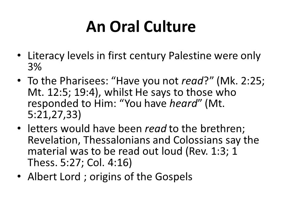 "An Oral Culture Literacy levels in first century Palestine were only 3% To the Pharisees: ""Have you not read?"" (Mk. 2:25; Mt. 12:5; 19:4), whilst He s"