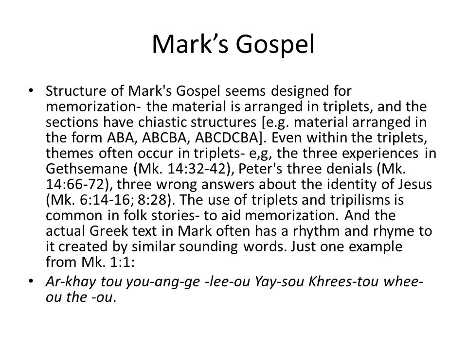 Mark's Gospel Structure of Mark s Gospel seems designed for memorization- the material is arranged in triplets, and the sections have chiastic structures [e.g.