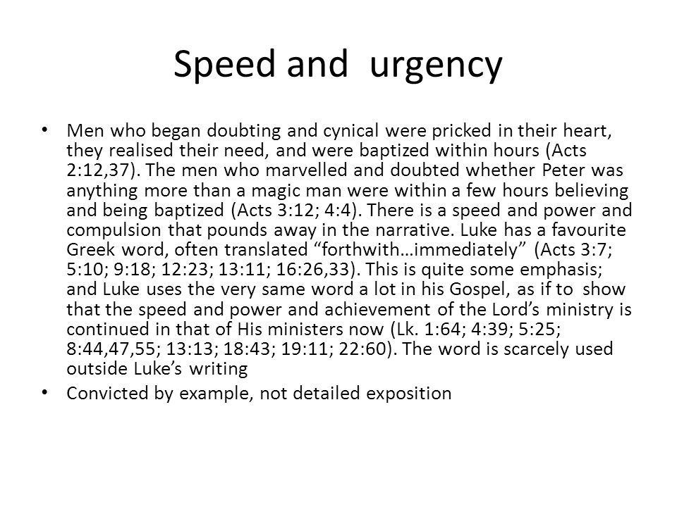 Speed and urgency Men who began doubting and cynical were pricked in their heart, they realised their need, and were baptized within hours (Acts 2:12,