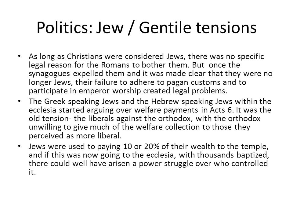 Politics: Jew / Gentile tensions As long as Christians were considered Jews, there was no specific legal reason for the Romans to bother them.