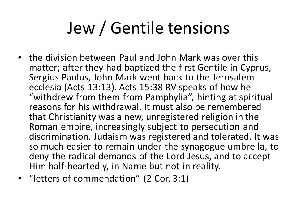 Jew / Gentile tensions the division between Paul and John Mark was over this matter; after they had baptized the first Gentile in Cyprus, Sergius Paulus, John Mark went back to the Jerusalem ecclesia (Acts 13:13).