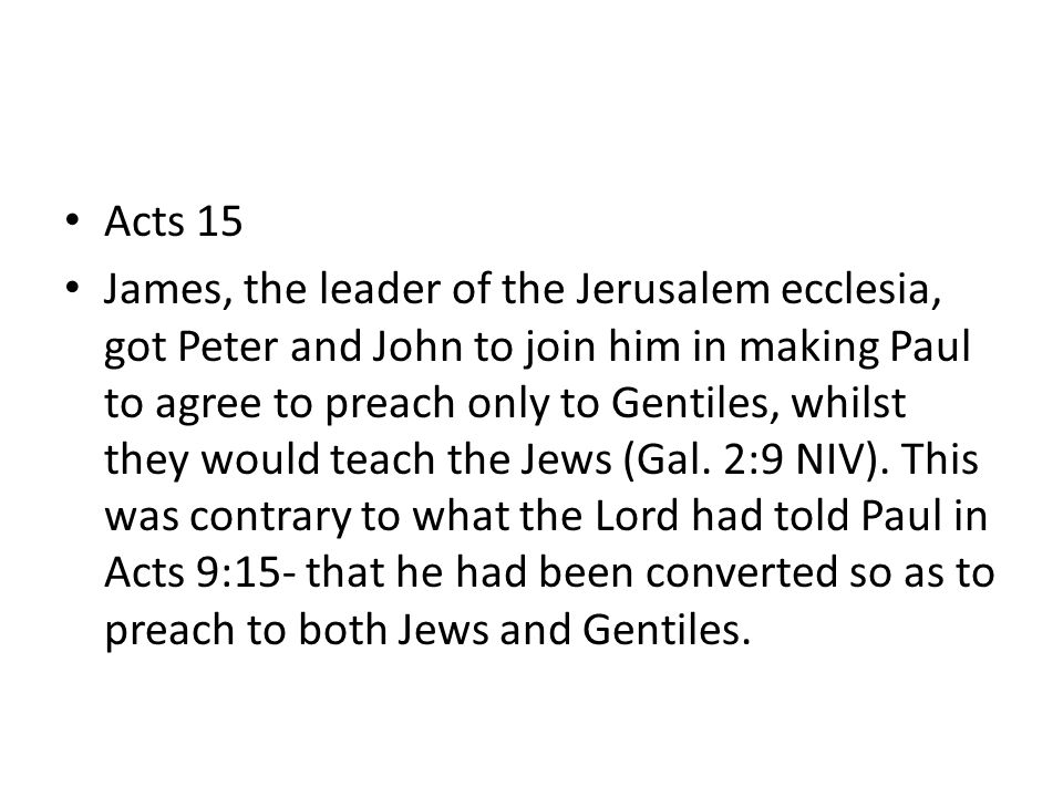 Acts 15 James, the leader of the Jerusalem ecclesia, got Peter and John to join him in making Paul to agree to preach only to Gentiles, whilst they would teach the Jews (Gal.