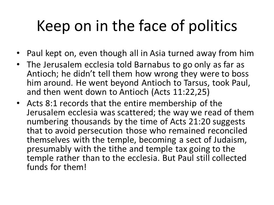 Keep on in the face of politics Paul kept on, even though all in Asia turned away from him The Jerusalem ecclesia told Barnabus to go only as far as Antioch; he didn't tell them how wrong they were to boss him around.