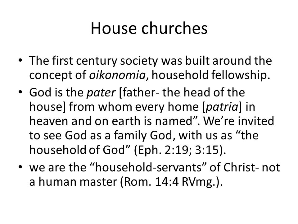 House churches The first century society was built around the concept of oikonomia, household fellowship.