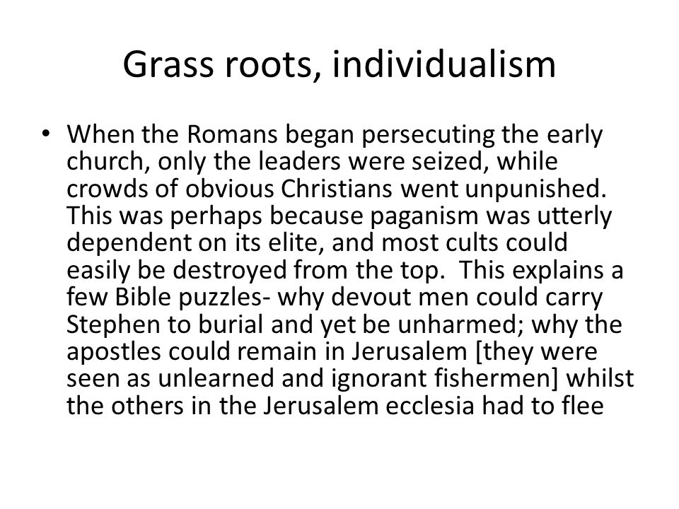 Grass roots, individualism When the Romans began persecuting the early church, only the leaders were seized, while crowds of obvious Christians went unpunished.