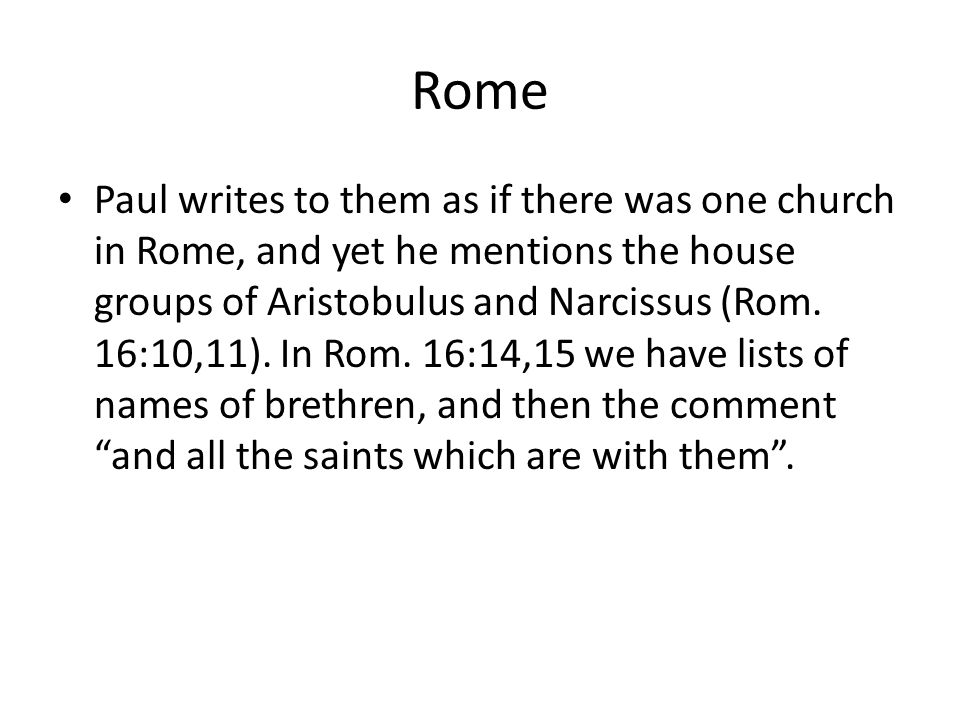 Rome Paul writes to them as if there was one church in Rome, and yet he mentions the house groups of Aristobulus and Narcissus (Rom.