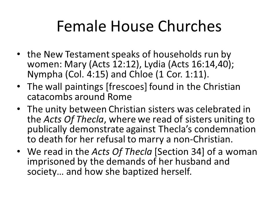 Female House Churches the New Testament speaks of households run by women: Mary (Acts 12:12), Lydia (Acts 16:14,40); Nympha (Col.