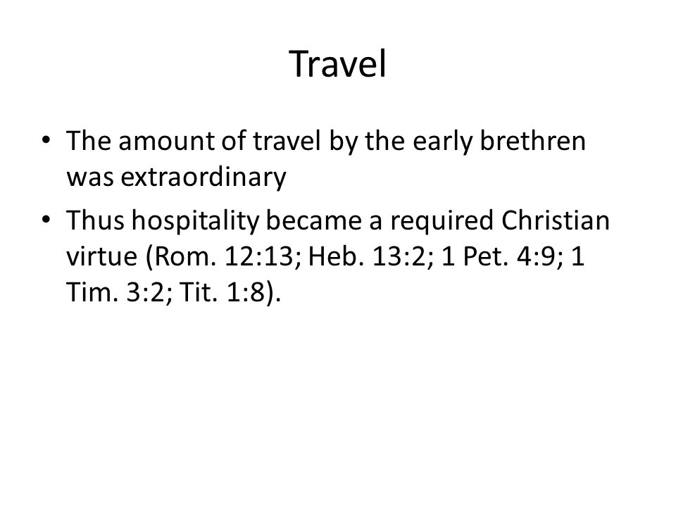 Travel The amount of travel by the early brethren was extraordinary Thus hospitality became a required Christian virtue (Rom. 12:13; Heb. 13:2; 1 Pet.