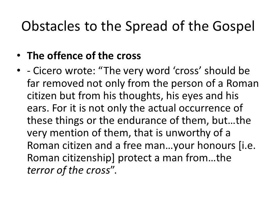 "Obstacles to the Spread of the Gospel The offence of the cross - Cicero wrote: ""The very word 'cross' should be far removed not only from the person o"