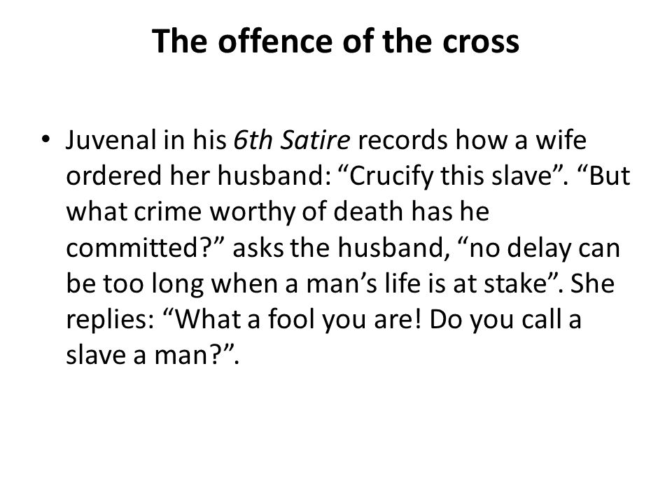 The offence of the cross Juvenal in his 6th Satire records how a wife ordered her husband: Crucify this slave .
