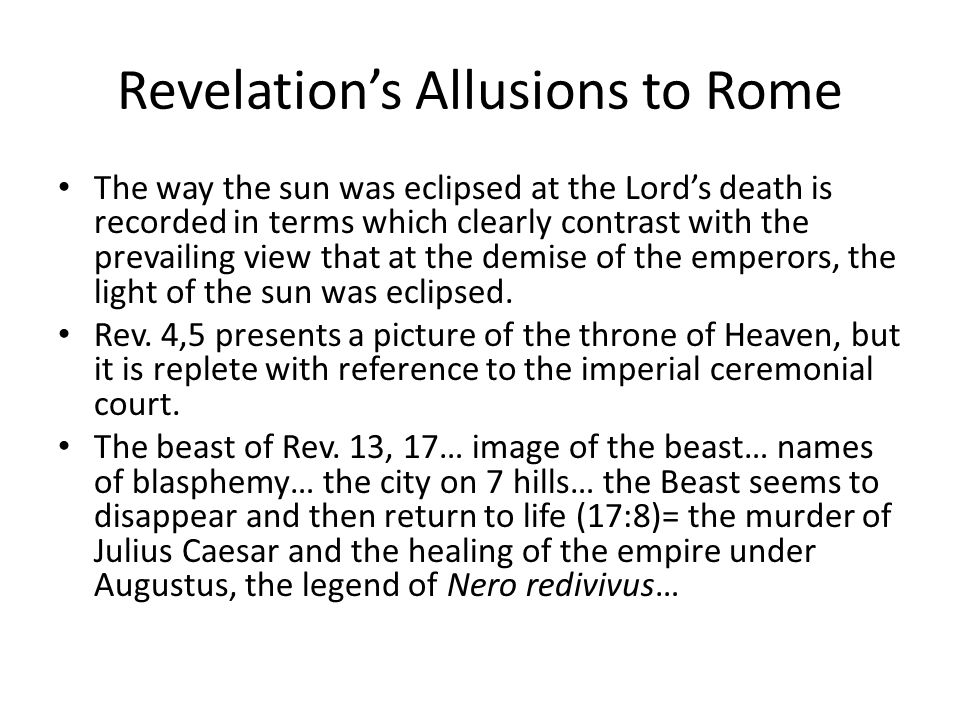 Revelation's Allusions to Rome The way the sun was eclipsed at the Lord's death is recorded in terms which clearly contrast with the prevailing view that at the demise of the emperors, the light of the sun was eclipsed.