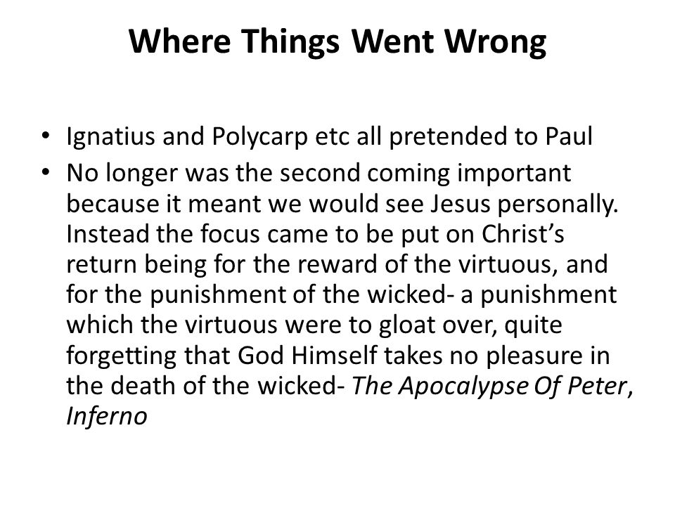 Where Things Went Wrong Ignatius and Polycarp etc all pretended to Paul No longer was the second coming important because it meant we would see Jesus