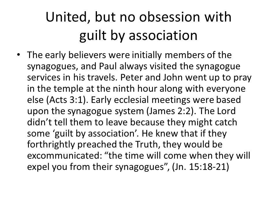 United, but no obsession with guilt by association The early believers were initially members of the synagogues, and Paul always visited the synagogue services in his travels.