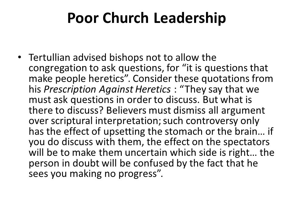 "Poor Church Leadership Tertullian advised bishops not to allow the congregation to ask questions, for ""it is questions that make people heretics"". Con"
