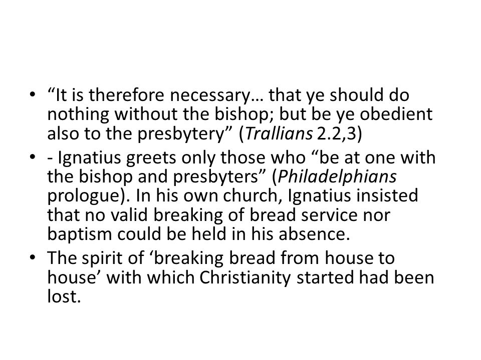 It is therefore necessary… that ye should do nothing without the bishop; but be ye obedient also to the presbytery (Trallians 2.2,3) - Ignatius greets only those who be at one with the bishop and presbyters (Philadelphians prologue).