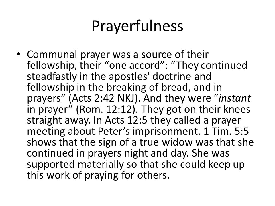 "Prayerfulness Communal prayer was a source of their fellowship, their ""one accord"": ""They continued steadfastly in the apostles' doctrine and fellowsh"